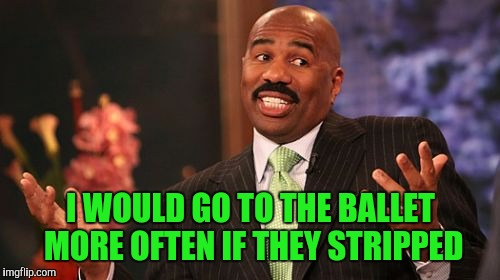 Steve Harvey Meme | I WOULD GO TO THE BALLET MORE OFTEN IF THEY STRIPPED | image tagged in memes,steve harvey | made w/ Imgflip meme maker