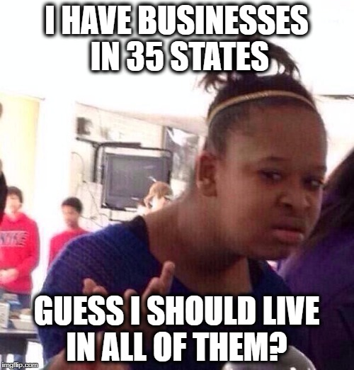 Black Girl Wat Meme | I HAVE BUSINESSES IN 35 STATES GUESS I SHOULD LIVE IN ALL OF THEM? | image tagged in memes,black girl wat | made w/ Imgflip meme maker