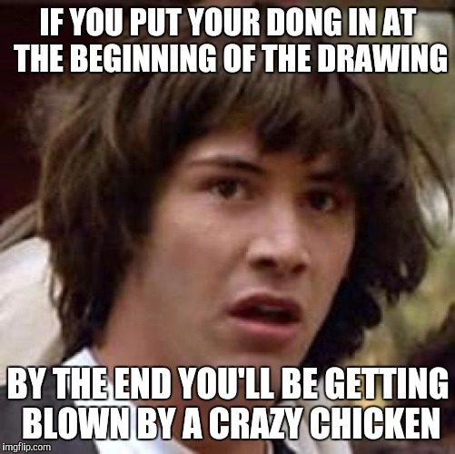 Conspiracy Keanu Meme | IF YOU PUT YOUR DONG IN AT THE BEGINNING OF THE DRAWING BY THE END YOU'LL BE GETTING BLOWN BY A CRAZY CHICKEN | image tagged in memes,conspiracy keanu | made w/ Imgflip meme maker