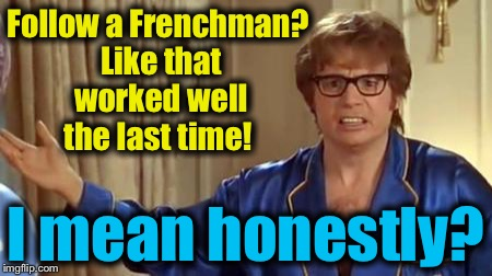 Austin Powers 1 | Follow a Frenchman? Like that worked well the last time! I mean honestly? | image tagged in austin powers 1 | made w/ Imgflip meme maker