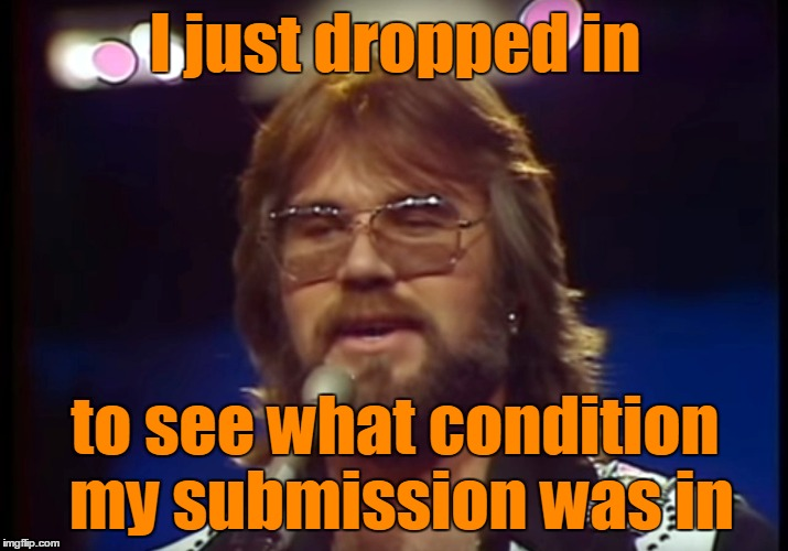 I just dropped in to see what condition my submission was in | made w/ Imgflip meme maker