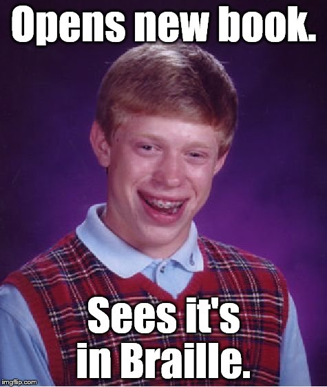 Bad Luck Brian Meme | Opens new book. Sees it's in Braille. | image tagged in memes,bad luck brian | made w/ Imgflip meme maker