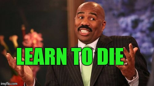Steve Harvey Meme | LEARN TO DIE | image tagged in memes,steve harvey | made w/ Imgflip meme maker