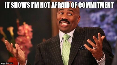 Steve Harvey Meme | IT SHOWS I'M NOT AFRAID OF COMMITMENT | image tagged in memes,steve harvey | made w/ Imgflip meme maker