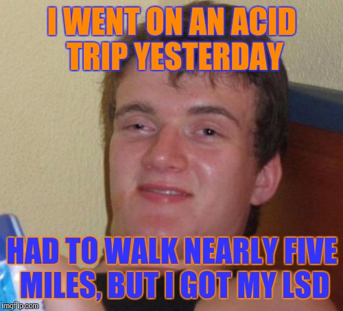 10 Guy Meme | I WENT ON AN ACID TRIP YESTERDAY HAD TO WALK NEARLY FIVE MILES, BUT I GOT MY LSD | image tagged in memes,10 guy | made w/ Imgflip meme maker