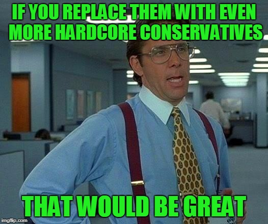 That Would Be Great Meme | IF YOU REPLACE THEM WITH EVEN MORE HARDCORE CONSERVATIVES THAT WOULD BE GREAT | image tagged in memes,that would be great | made w/ Imgflip meme maker