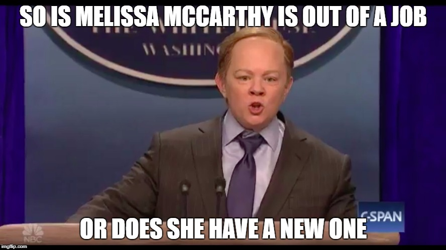 Press Secretary | SO IS MELISSA MCCARTHY IS OUT OF A JOB OR DOES SHE HAVE A NEW ONE | image tagged in press secretary,melissa mccarthy,sean spicer | made w/ Imgflip meme maker