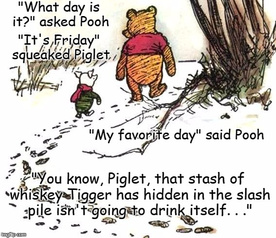 "ah, childhood memories | ""What day is it?"" asked Pooh ""You know, Piglet, that stash of whiskey Tigger has hidden in the slash pile isn't going to drink itself. . .""  
