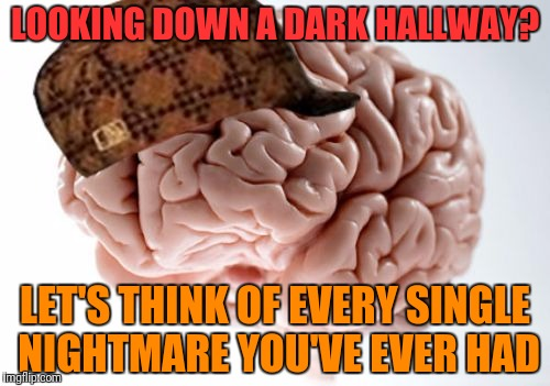 Scumbag Brain Meme | LOOKING DOWN A DARK HALLWAY? LET'S THINK OF EVERY SINGLE NIGHTMARE YOU'VE EVER HAD | image tagged in memes,scumbag brain | made w/ Imgflip meme maker