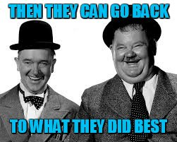 Laurel and Hardy | THEN THEY CAN GO BACK TO WHAT THEY DID BEST | image tagged in laurel and hardy | made w/ Imgflip meme maker