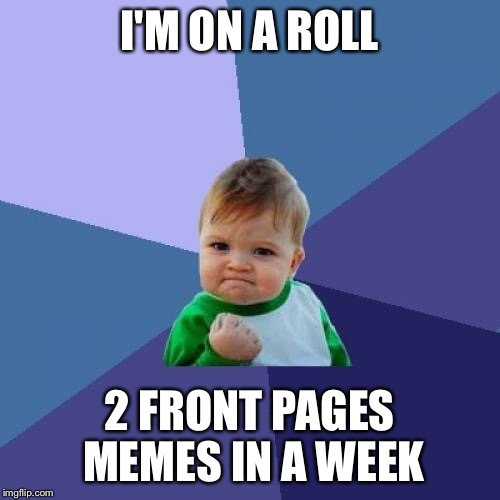Success Kid Meme | I'M ON A ROLL 2 FRONT PAGES MEMES IN A WEEK | image tagged in memes,success kid | made w/ Imgflip meme maker