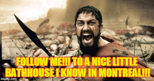 Sparta Leonidas Meme | FOLLOW ME!!! TO A NICE LITTLE BATHHOUSE I KNOW IN MONTREAL!!! | image tagged in memes,sparta leonidas | made w/ Imgflip meme maker