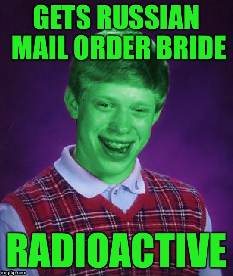 Bad Luck Brian (Radioactive) | GETS RUSSIAN MAIL ORDER BRIDE RADIOACTIVE | image tagged in bad luck brian radioactive | made w/ Imgflip meme maker