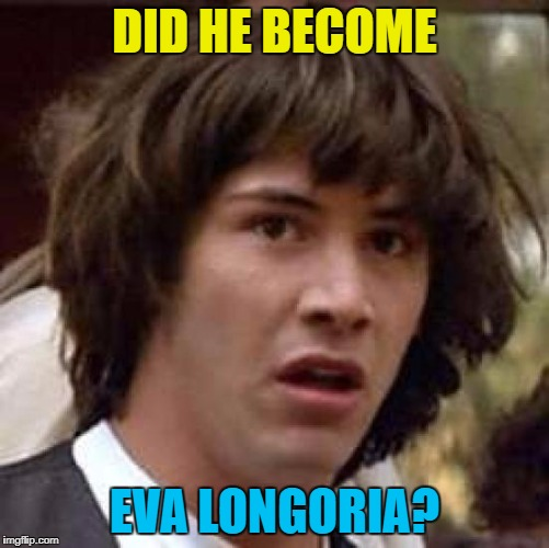 Conspiracy Keanu Meme | DID HE BECOME EVA LONGORIA? | image tagged in memes,conspiracy keanu | made w/ Imgflip meme maker
