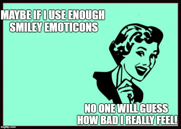 Ecard  | MAYBE IF I USE ENOUGH SMILEY EMOTICONS NO ONE WILL GUESS HOW BAD I REALLY FEEL! | image tagged in ecard | made w/ Imgflip meme maker