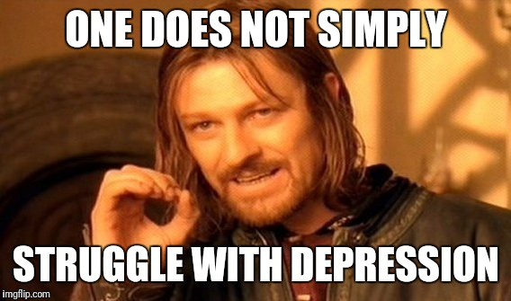 One Does Not Simply Meme | ONE DOES NOT SIMPLY STRUGGLE WITH DEPRESSION | image tagged in memes,one does not simply | made w/ Imgflip meme maker