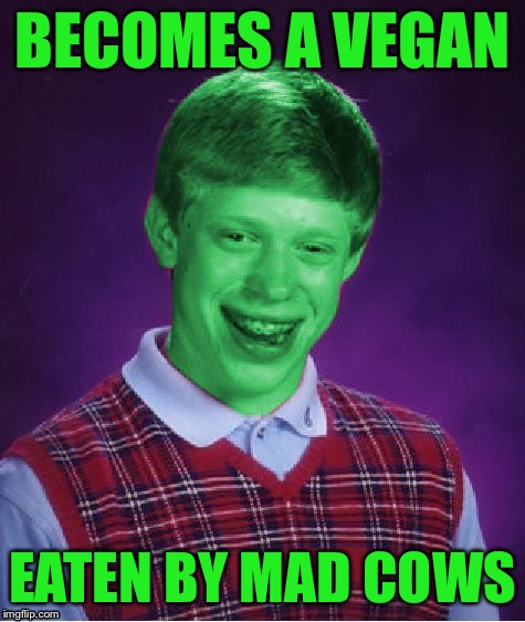 Bad Luck Brian (Radioactive) | BECOMES A VEGAN EATEN BY MAD COWS | image tagged in bad luck brian radioactive | made w/ Imgflip meme maker