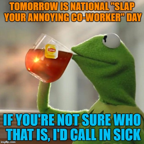 "But Thats None Of My Business | TOMORROW IS NATIONAL ""SLAP YOUR ANNOYING CO-WORKER"" DAY IF YOU'RE NOT SURE WHO THAT IS, I'D CALL IN SICK 