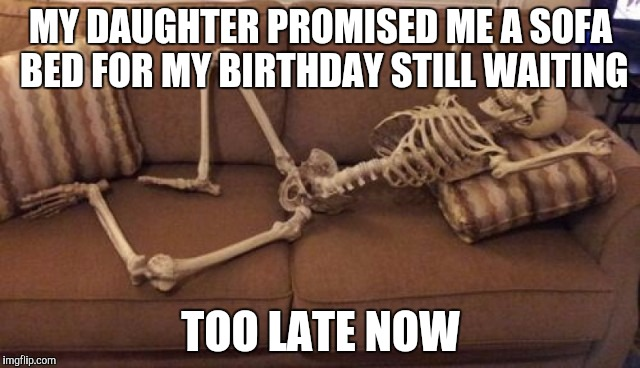 MY DAUGHTER PROMISED ME A SOFA BED FOR MY BIRTHDAY STILL WAITING TOO LATE NOW | image tagged in skeleton on couch | made w/ Imgflip meme maker