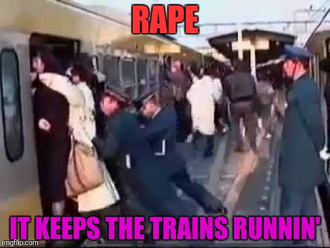 RAPE IT KEEPS THE TRAINS RUNNIN' | made w/ Imgflip meme maker