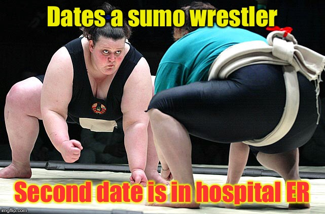 Dates a sumo wrestler Second date is in hospital ER | made w/ Imgflip meme maker
