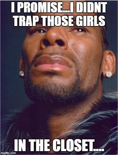 r kelly sad | I PROMISE...I DIDNT TRAP THOSE GIRLS IN THE CLOSET.... | image tagged in r kelly sad | made w/ Imgflip meme maker