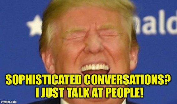 SOPHISTICATED CONVERSATIONS? I JUST TALK AT PEOPLE! | made w/ Imgflip meme maker
