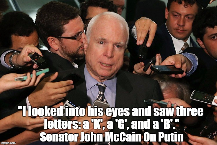 """I looked into his eyes and saw three letters: a 'K', a 'G', and a 'B'."" Senator John McCain On Putin 