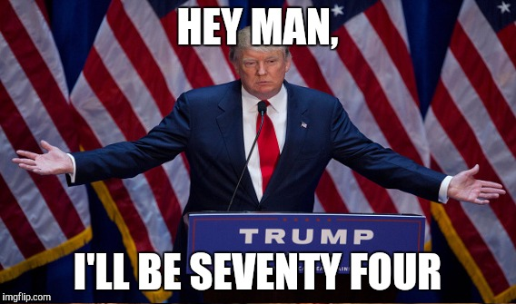 HEY MAN, I'LL BE SEVENTY FOUR | made w/ Imgflip meme maker