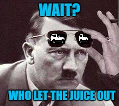 Hitler On The Juice Issue | WAIT? WHO LET THE JUICE OUT | image tagged in hitler sunglasses | made w/ Imgflip meme maker