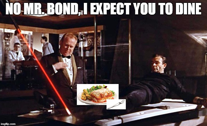 Goldfinger laser | NO MR. BOND, I EXPECT YOU TO DINE | image tagged in goldfinger laser | made w/ Imgflip meme maker