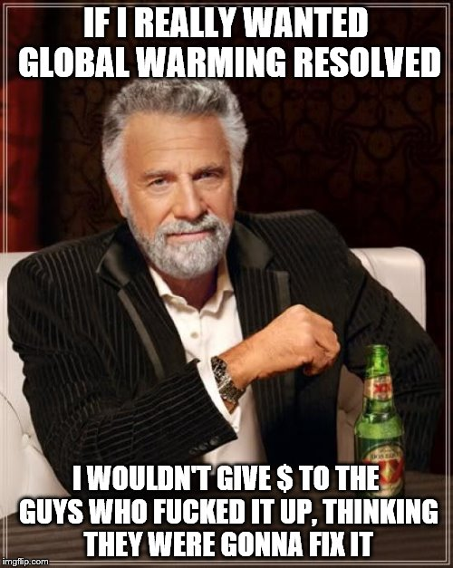 The Most Interesting Man In The World Meme | IF I REALLY WANTED GLOBAL WARMING RESOLVED I WOULDN'T GIVE $ TO THE GUYS WHO F**KED IT UP, THINKING THEY WERE GONNA FIX IT | image tagged in memes,the most interesting man in the world | made w/ Imgflip meme maker