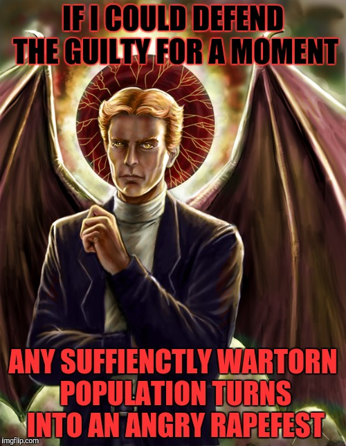 IF I COULD DEFEND THE GUILTY FOR A MOMENT ANY SUFFIENCTLY WARTORN POPULATION TURNS INTO AN ANGRY **PEFEST | made w/ Imgflip meme maker