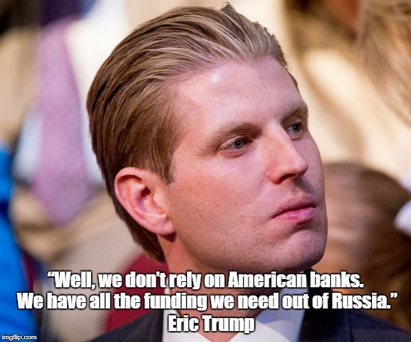 """Well, we don't rely on American banks. We have all the funding we need out of Russia."" Eric Trump 
