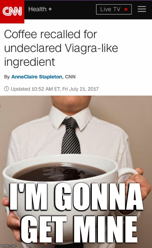 Or the viagra substitute.... cash! | I'M GONNA GET MINE | image tagged in memes,coffee,viagra | made w/ Imgflip meme maker