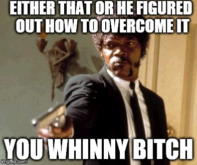 Say That Again I Dare You Meme | EITHER THAT OR HE FIGURED OUT HOW TO OVERCOME IT YOU WHINNY B**CH | image tagged in memes,say that again i dare you | made w/ Imgflip meme maker