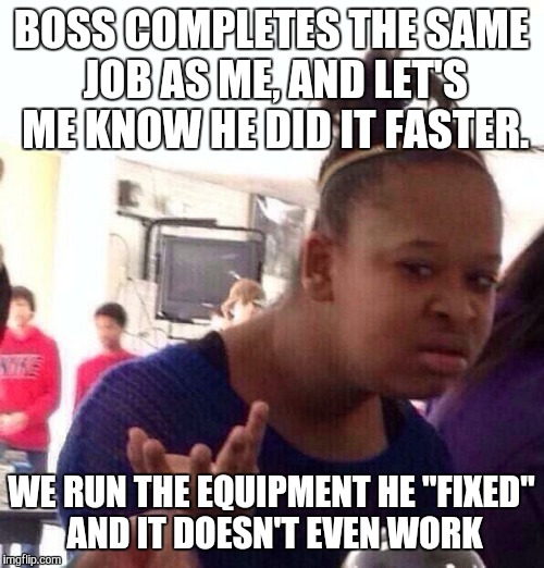 "Black Girl Wat Meme | BOSS COMPLETES THE SAME JOB AS ME, AND LET'S ME KNOW HE DID IT FASTER. WE RUN THE EQUIPMENT HE ""FIXED"" AND IT DOESN'T EVEN WORK 