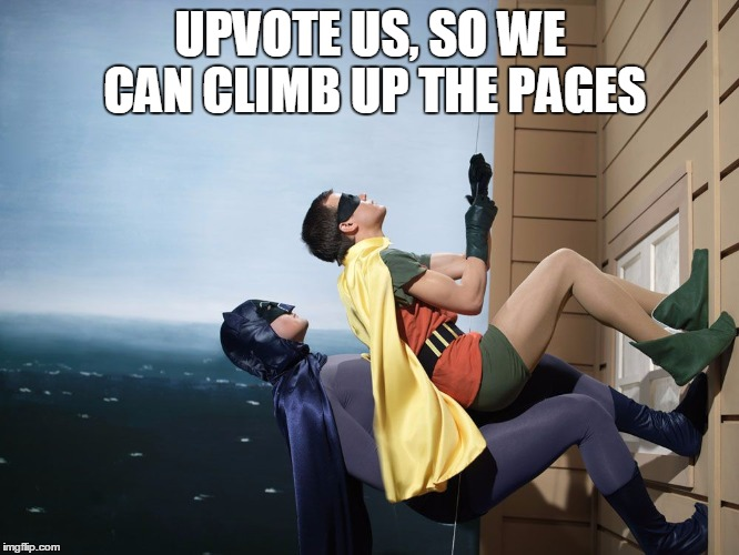 batman and robin climbing a building | UPVOTE US, SO WE CAN CLIMB UP THE PAGES | image tagged in batman and robin climbing a building | made w/ Imgflip meme maker