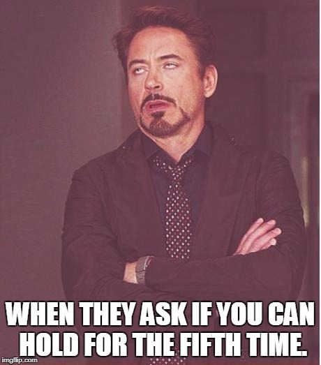 Face You Make Robert Downey Jr | WHEN THEY ASK IF YOU CAN HOLD FOR THE FIFTH TIME. | image tagged in memes,face you make robert downey jr | made w/ Imgflip meme maker