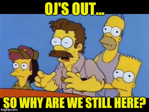 OJ'S OUT... SO WHY ARE WE STILL HERE? | made w/ Imgflip meme maker