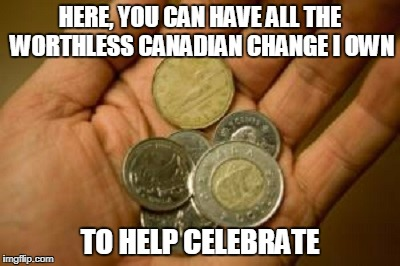 HERE, YOU CAN HAVE ALL THE WORTHLESS CANADIAN CHANGE I OWN TO HELP CELEBRATE | made w/ Imgflip meme maker