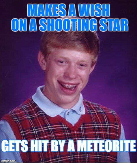 It Really Rocked His World! O﹏o | MAKES A WISH ON A SHOOTING STAR GETS HIT BY A METEORITE | image tagged in memes,bad luck brian,socrates,craziness_all_the_way,meteorite,wish on a shooting star | made w/ Imgflip meme maker