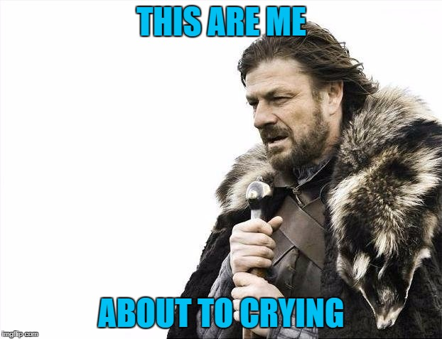 Brace Yourselves X is Coming Meme | THIS ARE ME ABOUT TO CRYING | image tagged in memes,brace yourselves x is coming | made w/ Imgflip meme maker