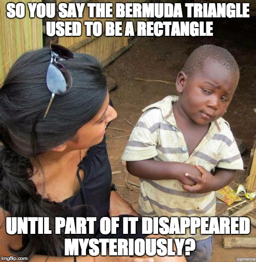 black kid |  SO YOU SAY THE BERMUDA TRIANGLE USED TO BE A RECTANGLE; UNTIL PART OF IT DISAPPEARED MYSTERIOUSLY? | image tagged in black kid | made w/ Imgflip meme maker