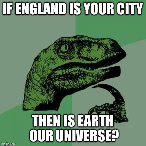 Philosoraptor Meme | IF ENGLAND IS YOUR CITY THEN IS EARTH OUR UNIVERSE? | image tagged in memes,philosoraptor | made w/ Imgflip meme maker
