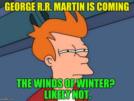 Futurama Fry Meme | GEORGE R.R. MARTIN IS COMING THE WINDS OF WINTER?  LIKELY NOT. | image tagged in memes,futurama fry | made w/ Imgflip meme maker