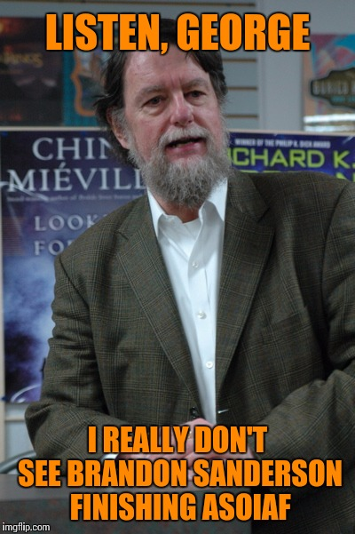 LISTEN, GEORGE I REALLY DON'T SEE BRANDON SANDERSON FINISHING ASOIAF | made w/ Imgflip meme maker