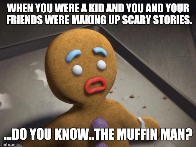 Gingerbread man | WHEN YOU WERE A KID AND YOU AND YOUR FRIENDS WERE MAKING UP SCARY STORIES. ...DO YOU KNOW..THE MUFFIN MAN? | image tagged in gingerbread man | made w/ Imgflip meme maker
