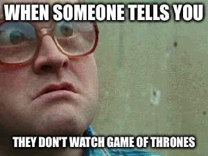 Shocked face | WHEN SOMEONE TELLS YOU THEY DON'T WATCH GAME OF THRONES | image tagged in shocked face | made w/ Imgflip meme maker