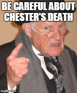 Back In My Day Meme | BE CAREFUL ABOUT CHESTER'S DEATH | image tagged in memes,back in my day | made w/ Imgflip meme maker